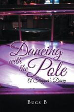 Dancing with the Pole : A Stripper's Diary by B. Bugs (2014, Paperback)