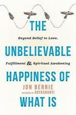 The Unbelievable Happiness of What Is: Beyond Belief to Love, Fulfillment, and …