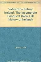 Sixteenth-Century Ireland : The Incomplete Conquest by Lennon, Colm