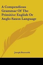 A Compendious Grammar Of The Primitive English Or Anglo-Saxon Language, Bosworth