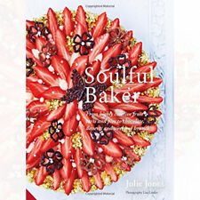 Julie Jones Soulful Baker: From highly creative fruit tarts and pies to chocolat