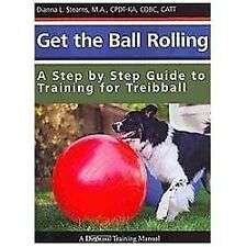 Get the Ball Rolling : A Step by Step Guide to Training for Treibball: By Ste...