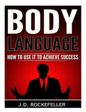 Body Language : How to Use It to Achieve Success by J. Rockefeller (2015,...