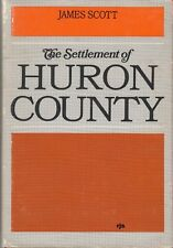 The Settlement of Huron County(Ontario)  by James Scott Good Reading Copy 1966