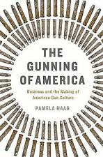 The Gunning of America : Business and the Making of American Gun Culture by...