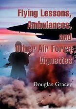 Flying Lessons, Ambulances, and Other Air Force Vignettes by Douglas Gracey...