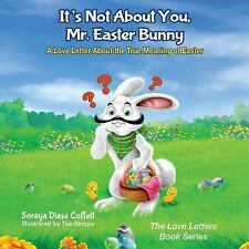 It's Not about You Mr. Easter Bunny : A Love Letter about the True Meaning of...
