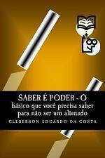 Saber e Poder : O Basico Que Voce Precisa Saber para Nao Ser Um Alienado by...