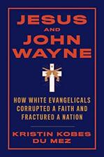 Jesus and John Wayne: How White Evangelicals Corrupted a Faith- Kindle Edition