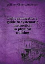Light gymnastics a guide to systematic instruct, Anderson, Gilbert,,