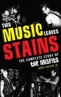 This Music Leaves Stains : The Complete Story of the Misfits, Paperback by Gr...