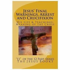 Jesus' Final Warnings, Arrest and Crucifixion : The Meaning of the Cross: By ...