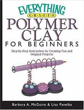 Everything Crafts: Polymer Clay for Beginners : Step-by-Step Instructions for Cr