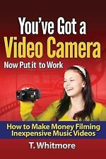 You've Got a Video Camera, Now Put It to Work : How to Make Money Filming...