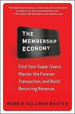 The Membership Economy: Find Your Super Users, Master the Forever Transaction, and Build Recurring Revenue: Find Your Super Users, Master the Forever Transaction, and Build Recurring Revenue by Robbie Kellman Baxter (Hardback, 2015)