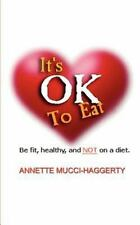 It's OK to Eat : Be Fit, Healthy, and NOT on a Diet by Annette Mucci-Haggerty...