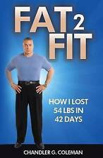 NEW Fat 2 Fit: How I Lost 54 LBS. In 42 Days by Chandler G. Coleman