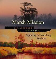 Marsh Mission: Capturing the Vanishing Wetlands: By C C Lockwood, Rhea Gary