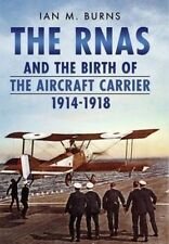 The RNAS and the Birth of the Aircraft Carrier 1914-1918 by Ian M. Burns (Hardba