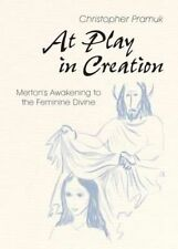 At Play in Creation: Merton's Awakening to the Feminine Divine by Christopher...
