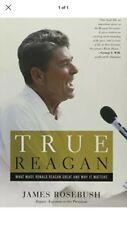 True Reagan: What made Ronald Reagan great and why it matters by: James Rosebush