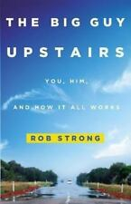 THE BIG GUY UPSTAIRS YOU, HIM, AND HOW IT ALL WORKS BY: ROB STRONG PAPERBACK