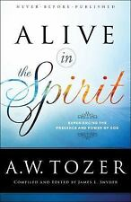Alive in the Spirit : Experiencing the Presence and Power of God by A. W. Tozer