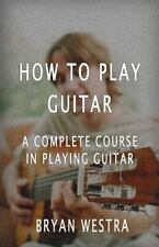 How to Play Guitar : A Complete Course in Playing Guitar by Bryan Westra...