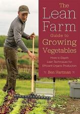 The Lean Farm Guide to Growing Vegetables: More In-Depth Lean Techniques for Eff