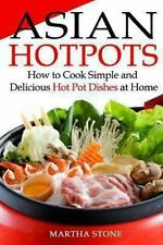 Asian Hotpots : How to Cook Simple and Delicious Hot Pot Dishes at Home by...
