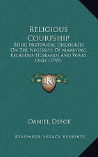 Religious Courtship: Being Historical Discourses On The Necessity Of Marrying Re