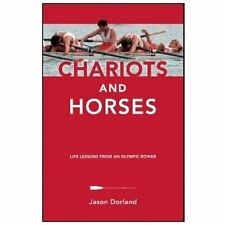 Chariots and Horses : Life Lessons from an Olympic Rower by Dorland, Jason