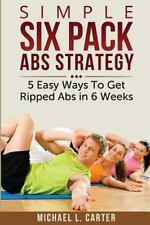 Simple Six Pack Abs Strategy : 5 Easy Ways to Get Ripped Abs in 6 Weeks by...