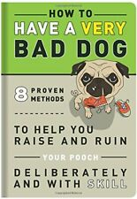 How to Have a Very Bad Dog  8 Proven Methods To Help You Raise and Ru