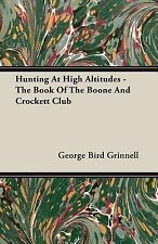 Hunting at High Altitudes - the Book of the Boone and Crockett Club by George...