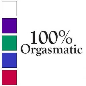 100 % Percent Orgasmic Decal Sticker Choose Color + Size #3506