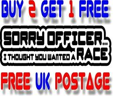 SORRY OFFICER I THOUGHT YOU WANTED A RACE STICKER DECAL VAN CAR COLOUR DUB JDM