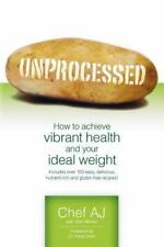 Unprocessed : How to Achieve Vibrant Health and Your Ideal Weight by Chef AJ...