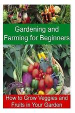Gardening and Farming for Beginners - How to Grow Veggies and Fruits in Your Gar
