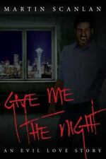 Give Me the Night : An Evil Love Story by Martin Scanlan (2015, Paperback)