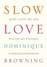 Slow Love: How I Lost My Job, Put on My Pajamas & Found Happiness by Browning
