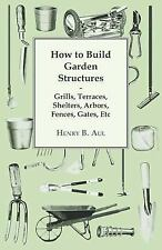 How to Build Garden Structures - Grills, Terraces, Shelters, Arbors, Fences, Gat