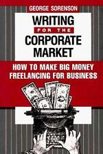 Writing for the Corporate Market: How to Make Big Money Freelancing for Business