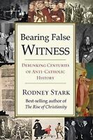Bearing False Witness: Debunking Centuries of Anti-Catholic History: By Stark...