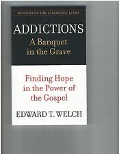 EDWARD T. WELCH - Addictions: A Banquet in the Grave: Finding Hope in the Power