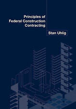 NEW Principles of Federal Construction Contracting by Stan Uhlig
