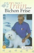 How to Train Your Bichon Frise (How To...(T.F.H. Publications)), Palika, Liz, Go