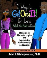 21 Ways to Get Over It for Teens! What You Need to Know!: Messages to Motivate,
