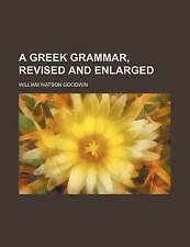 NEW A Greek Grammar, Revised and Enlarged by William Watson Goodwin