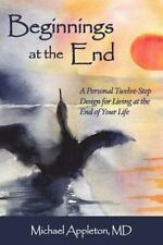 Beginnings at the End: A Twelve-Step Design for Living at the End of Your Life (